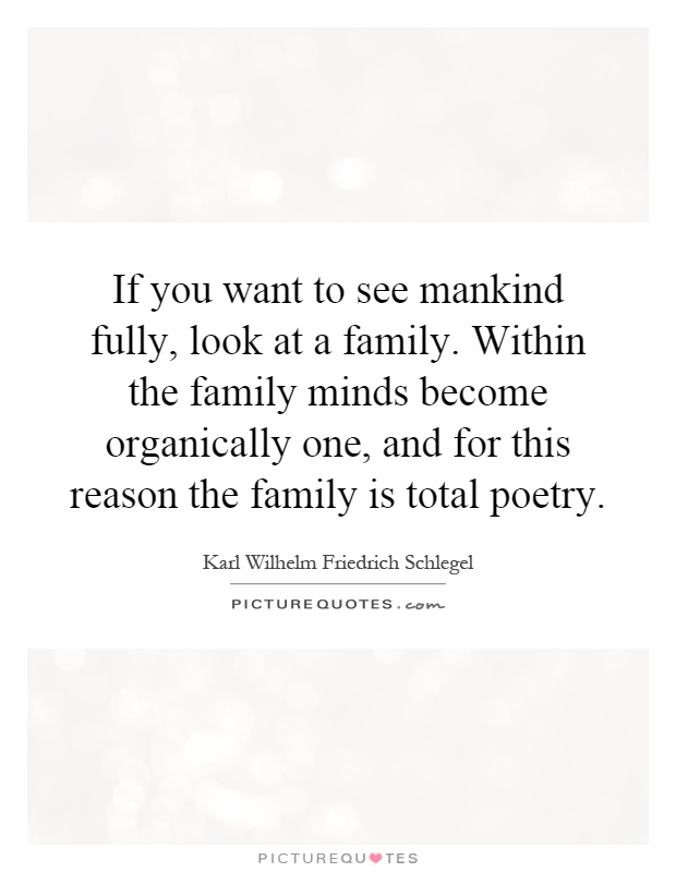 If you want to see mankind fully, look at a family. Within the family minds become organically one, and for this reason the family is total poetry Picture Quote #1