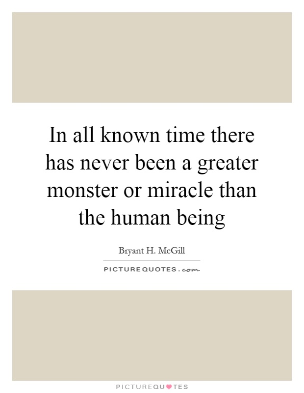 In all known time there has never been a greater monster or miracle than the human being Picture Quote #1