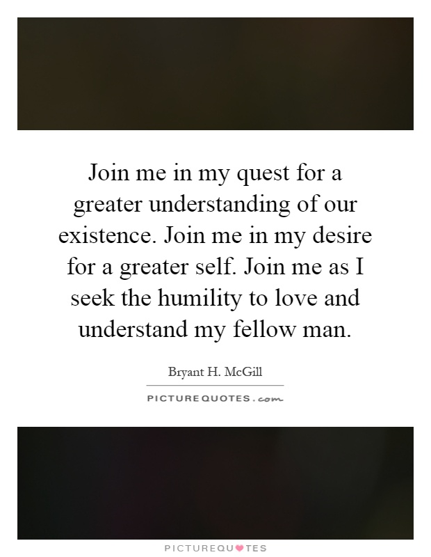 Join me in my quest for a greater understanding of our existence. Join me in my desire for a greater self. Join me as I seek the humility to love and understand my fellow man Picture Quote #1