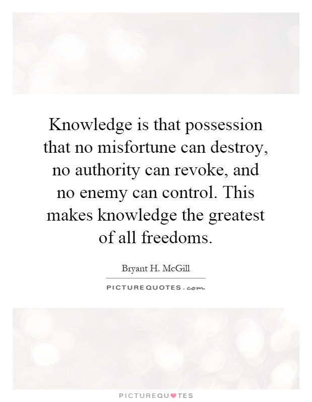 Knowledge is that possession that no misfortune can destroy, no authority can revoke, and no enemy can control. This makes knowledge the greatest of all freedoms Picture Quote #1