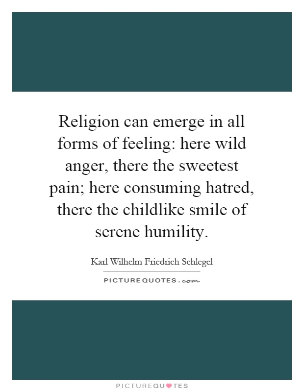 Religion can emerge in all forms of feeling: here wild anger, there the sweetest pain; here consuming hatred, there the childlike smile of serene humility Picture Quote #1