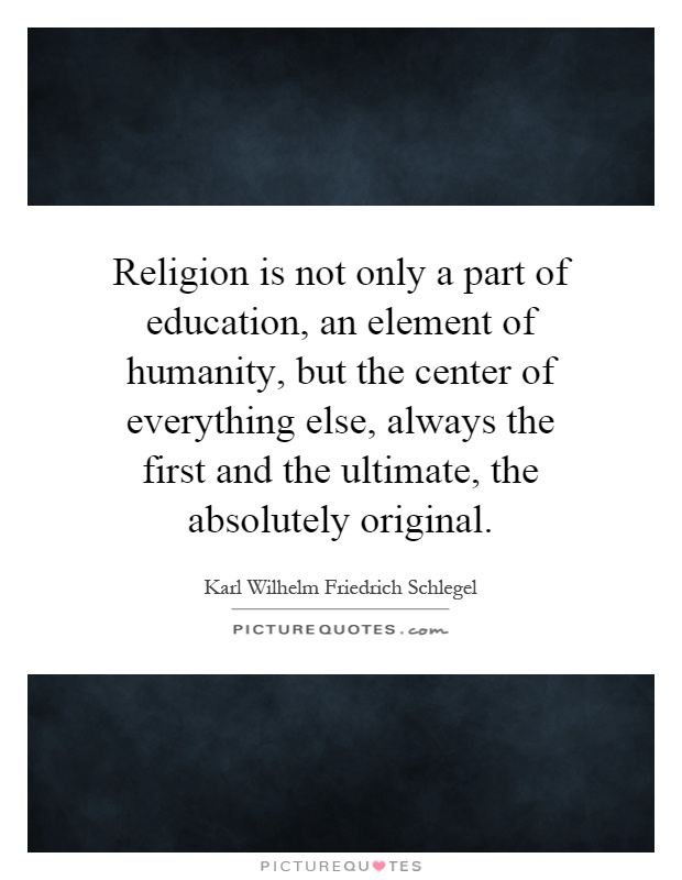 Religion is not only a part of education, an element of humanity, but the center of everything else, always the first and the ultimate, the absolutely original Picture Quote #1