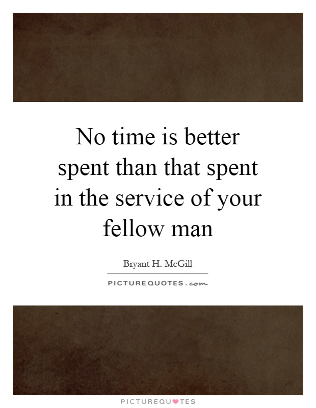 No time is better spent than that spent in the service of your fellow man Picture Quote #1