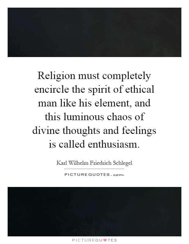 Religion must completely encircle the spirit of ethical man like his element, and this luminous chaos of divine thoughts and feelings is called enthusiasm Picture Quote #1