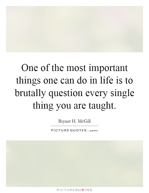 One of the most important things one can do in life is to brutally question every single thing you are taught Picture Quote #1