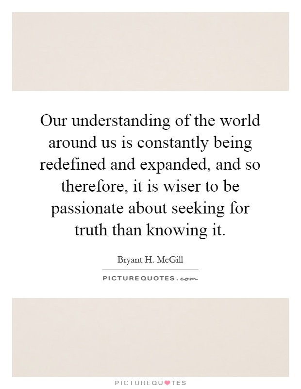 Our understanding of the world around us is constantly being redefined and expanded, and so therefore, it is wiser to be passionate about seeking for truth than knowing it Picture Quote #1