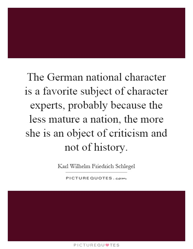 The German national character is a favorite subject of character experts, probably because the less mature a nation, the more she is an object of criticism and not of history Picture Quote #1