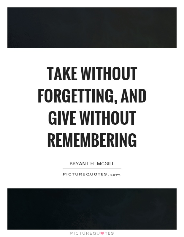 Take without forgetting, and give without remembering Picture Quote #1