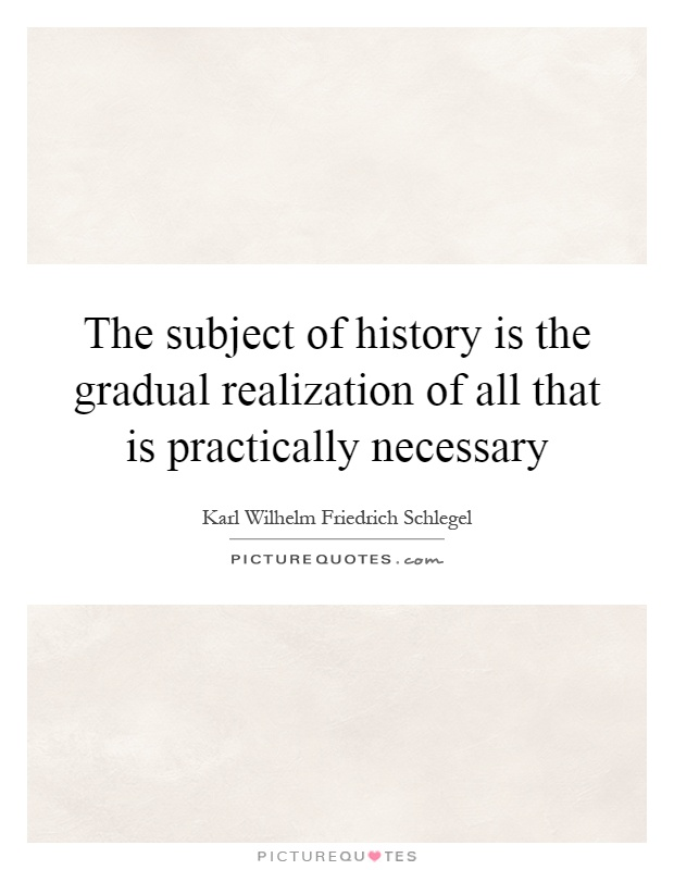The subject of history is the gradual realization of all that is practically necessary Picture Quote #1