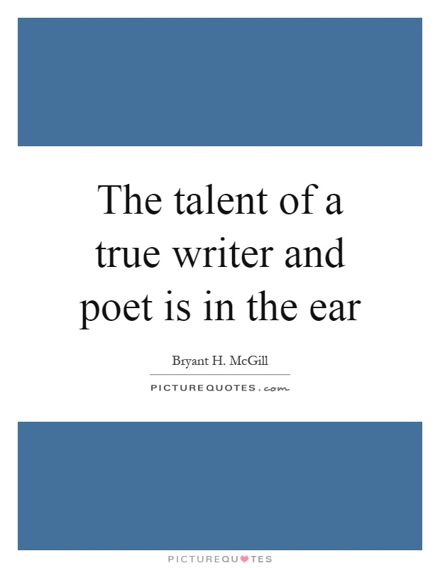 The talent of a true writer and poet is in the ear Picture Quote #1