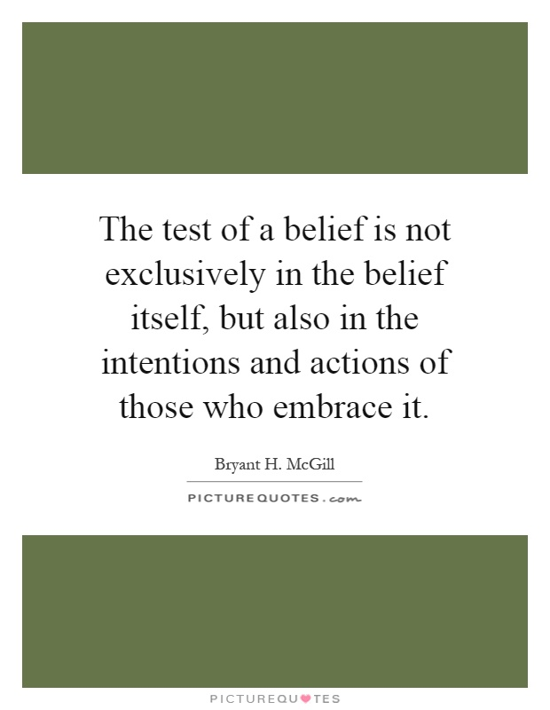 The test of a belief is not exclusively in the belief itself, but also in the intentions and actions of those who embrace it Picture Quote #1