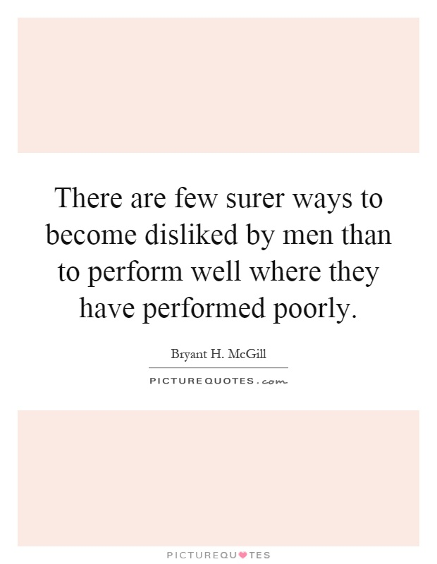 There are few surer ways to become disliked by men than to perform well where they have performed poorly Picture Quote #1