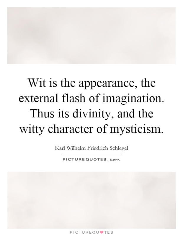 Wit is the appearance, the external flash of imagination. Thus its divinity, and the witty character of mysticism Picture Quote #1
