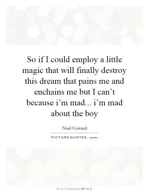 So if I could employ a little magic that will finally destroy this dream that pains me and enchains me but I can't because i'm mad... i'm mad about the boy Picture Quote #1