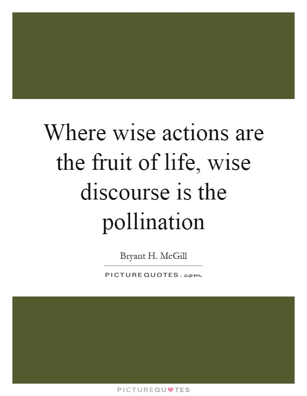 Where wise actions are the fruit of life, wise discourse is the pollination Picture Quote #1