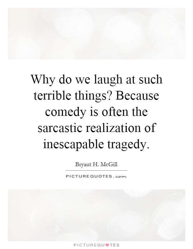 Why do we laugh at such terrible things? Because comedy is often the sarcastic realization of inescapable tragedy Picture Quote #1