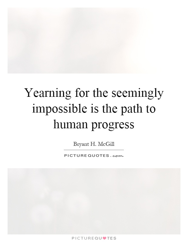 Yearning for the seemingly impossible is the path to human progress Picture Quote #1
