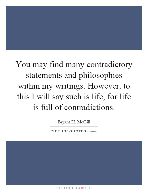 You may find many contradictory statements and philosophies within my writings. However, to this I will say such is life, for life is full of contradictions Picture Quote #1