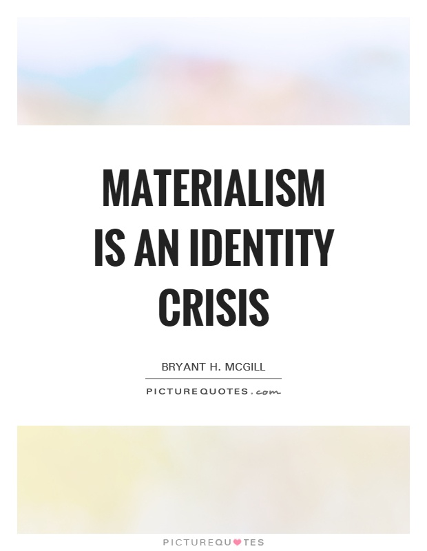 Quotes On Materialistic: Materialism Is An Identity Crisis