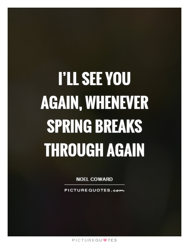 I'll see you again, whenever Spring breaks through again Picture Quote #1