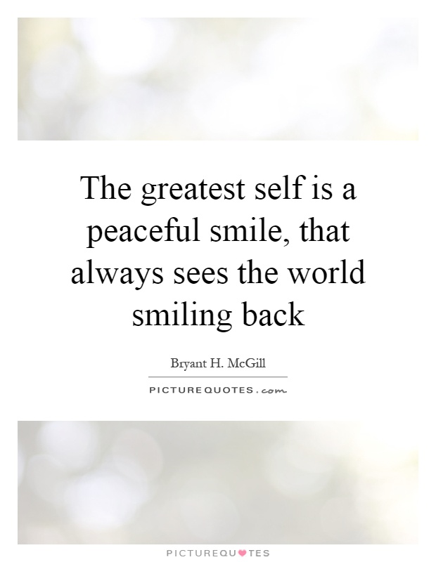 The greatest self is a peaceful smile, that always sees the world smiling back Picture Quote #1