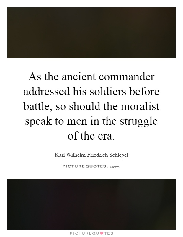 As the ancient commander addressed his soldiers before battle, so should the moralist speak to men in the struggle of the era Picture Quote #1