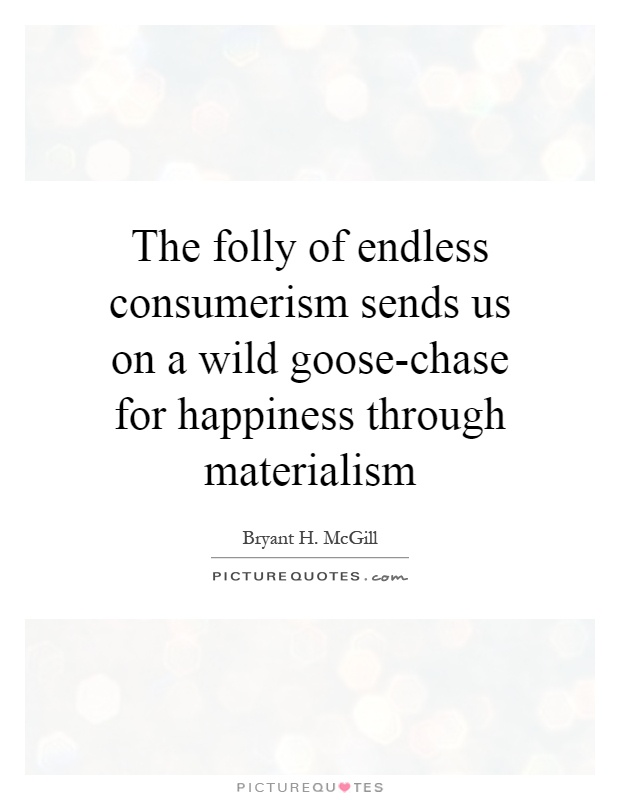 consumerism and happiness Consumption, happiness, and climate change mark a cohen and michael p vandenbergh abstract in this article, we explore the implications of this literature for.