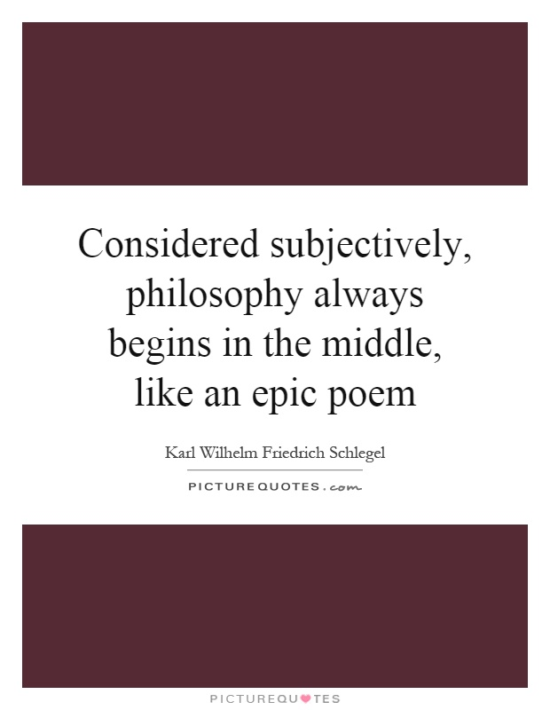 Considered subjectively, philosophy always begins in the middle, like an epic poem Picture Quote #1