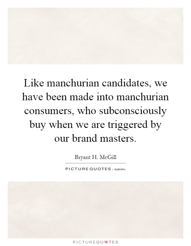 Like manchurian candidates, we have been made into manchurian consumers, who subconsciously buy when we are triggered by our brand masters Picture Quote #1