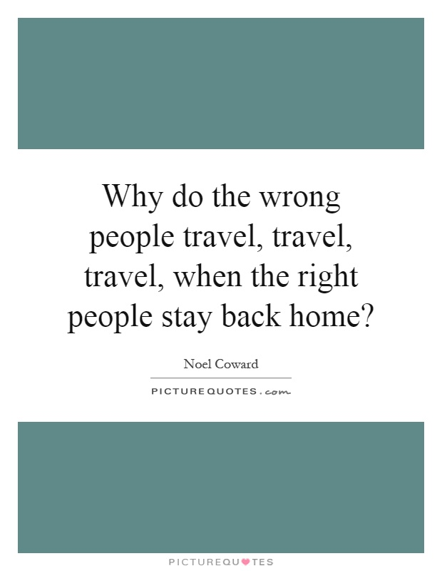 Why do the wrong people travel, travel, travel, when the right people stay back home? Picture Quote #1
