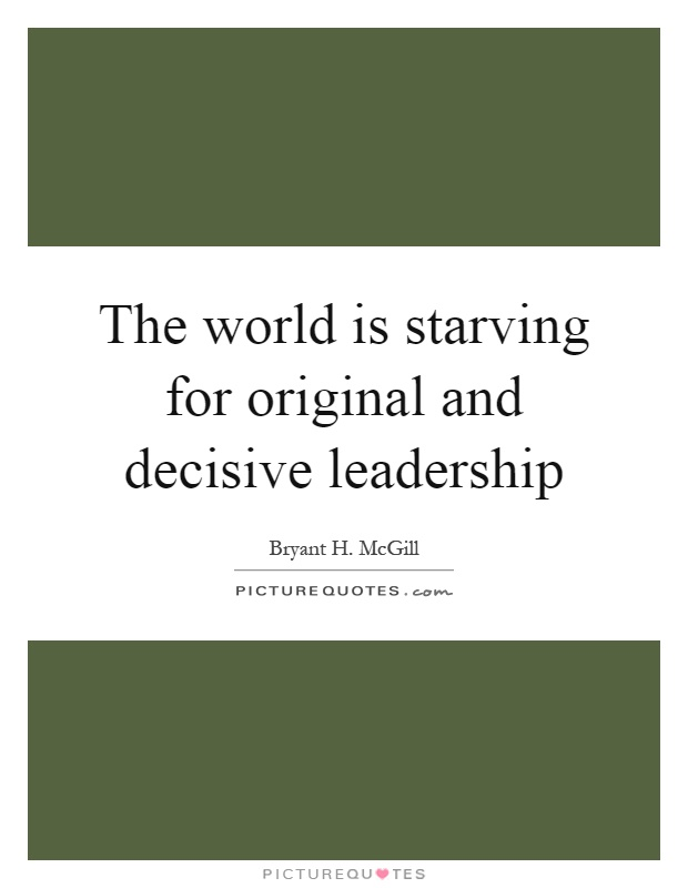 The world is starving for original and decisive leadership Picture Quote #1