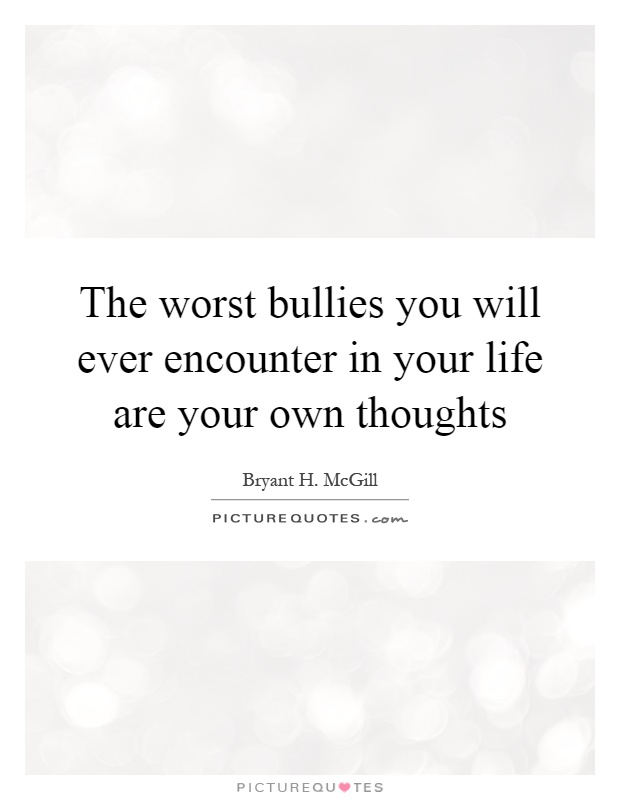 The worst bullies you will ever encounter in your life are your own thoughts Picture Quote #1