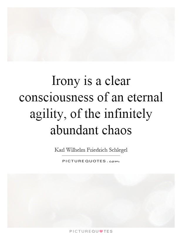 Irony is a clear consciousness of an eternal agility, of the infinitely abundant chaos Picture Quote #1