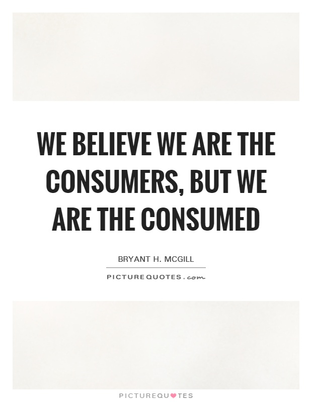 We believe we are the consumers, but we are the consumed Picture Quote #1