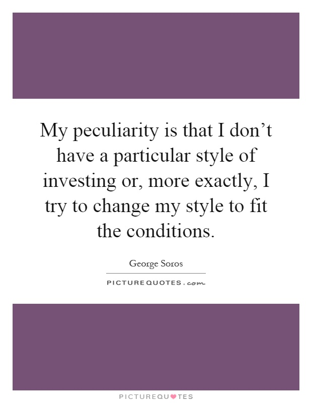 My peculiarity is that I don't have a particular style of investing or, more exactly, I try to change my style to fit the conditions Picture Quote #1