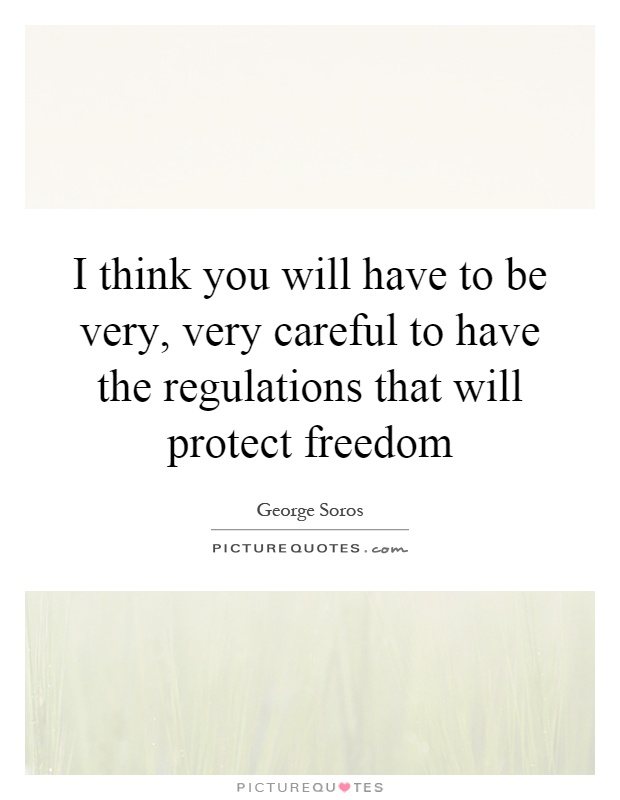 I think you will have to be very, very careful to have the regulations that will protect freedom Picture Quote #1