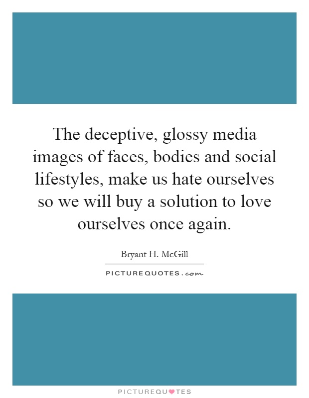 The deceptive, glossy media images of faces, bodies and social lifestyles, make us hate ourselves so we will buy a solution to love ourselves once again Picture Quote #1