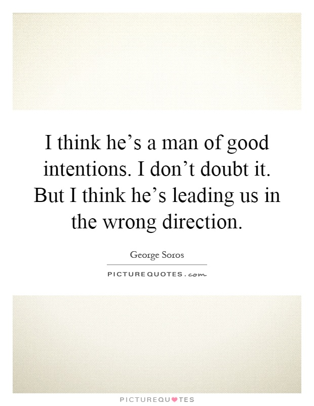 I think he's a man of good intentions. I don't doubt it. But I think he's leading us in the wrong direction Picture Quote #1