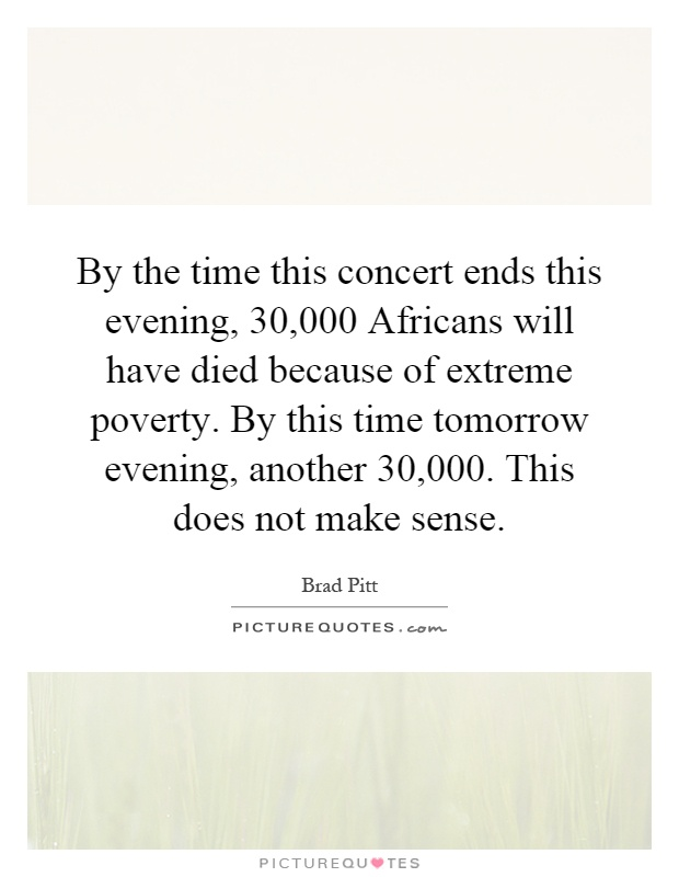 died in poverty by the time this concert ends this evening 30000 africans will