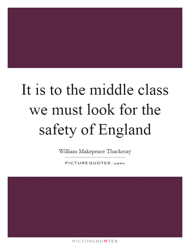 It is to the middle class we must look for the safety of England Picture Quote #1