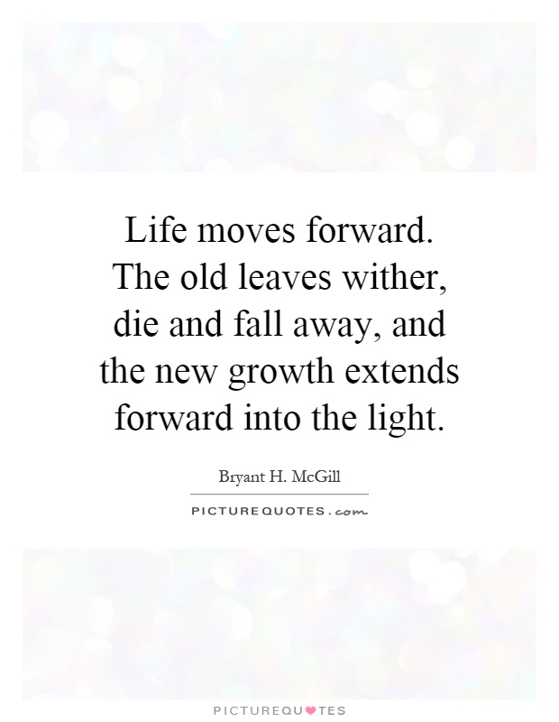 Life moves forward. The old leaves wither, die and fall away, and the new growth extends forward into the light Picture Quote #1