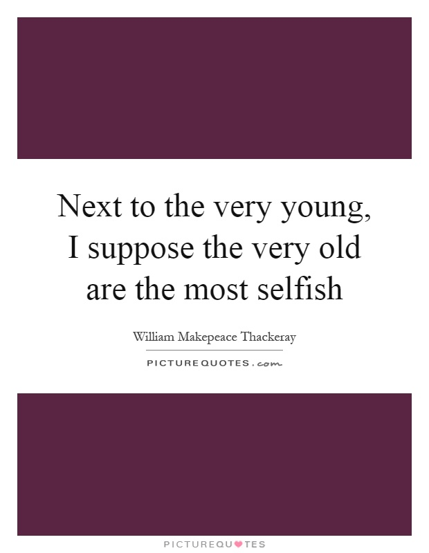 Next to the very young, I suppose the very old are the most selfish Picture Quote #1