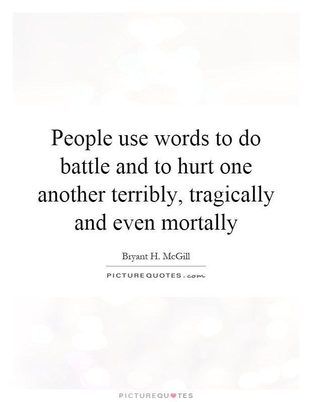 People use words to do battle and to hurt one another terribly, tragically and even mortally Picture Quote #1