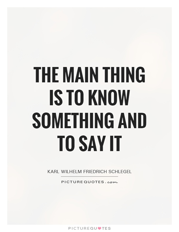 The main thing is to know something and to say it Picture Quote #1