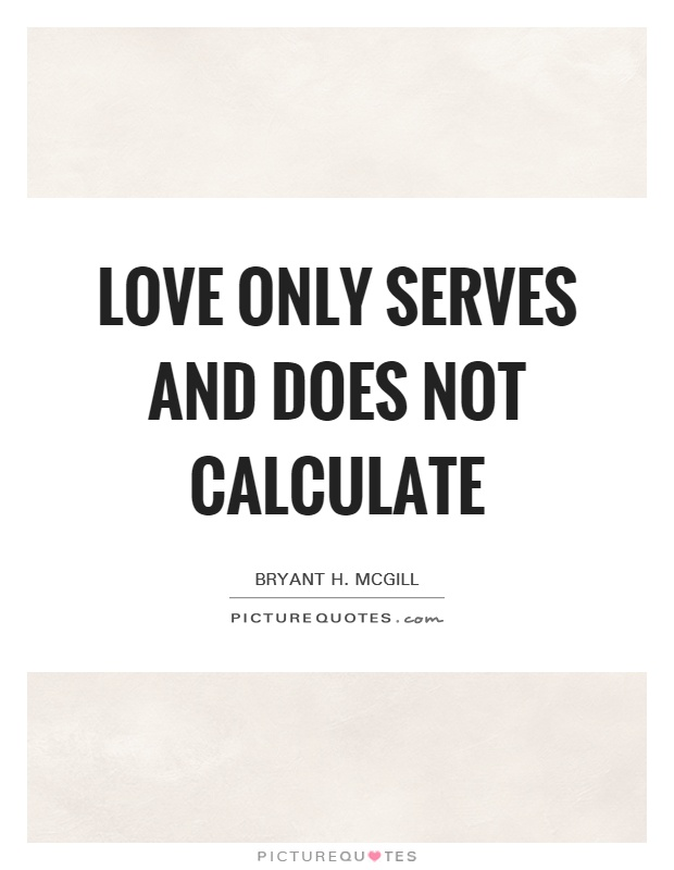 Love only serves and does not calculate Picture Quote #1