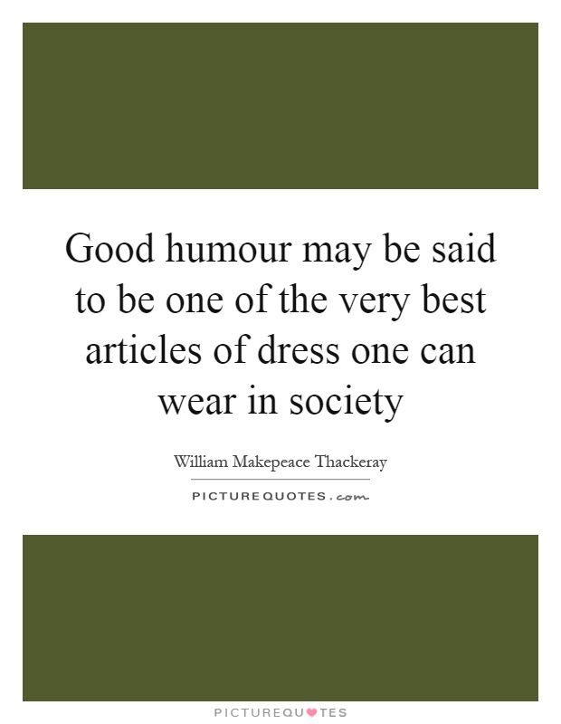 Good humour may be said to be one of the very best articles of dress one can wear in society Picture Quote #1