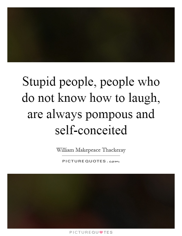 Stupid people, people who do not know how to laugh, are always pompous and self-conceited Picture Quote #1