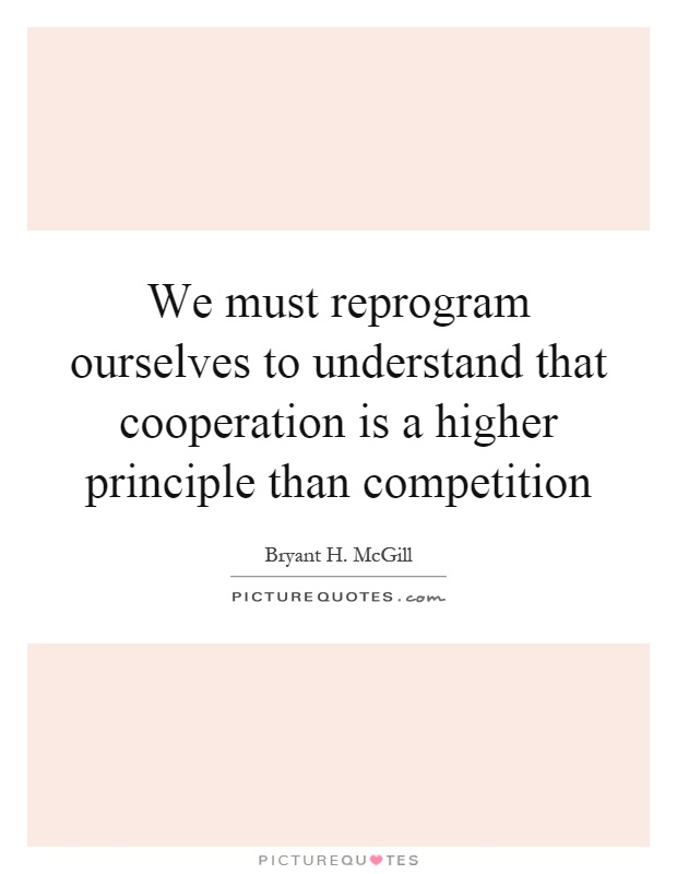 We must reprogram ourselves to understand that cooperation is a higher principle than competition Picture Quote #1