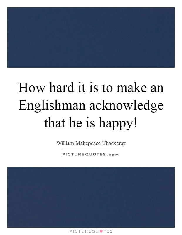 How hard it is to make an Englishman acknowledge that he is happy! Picture Quote #1