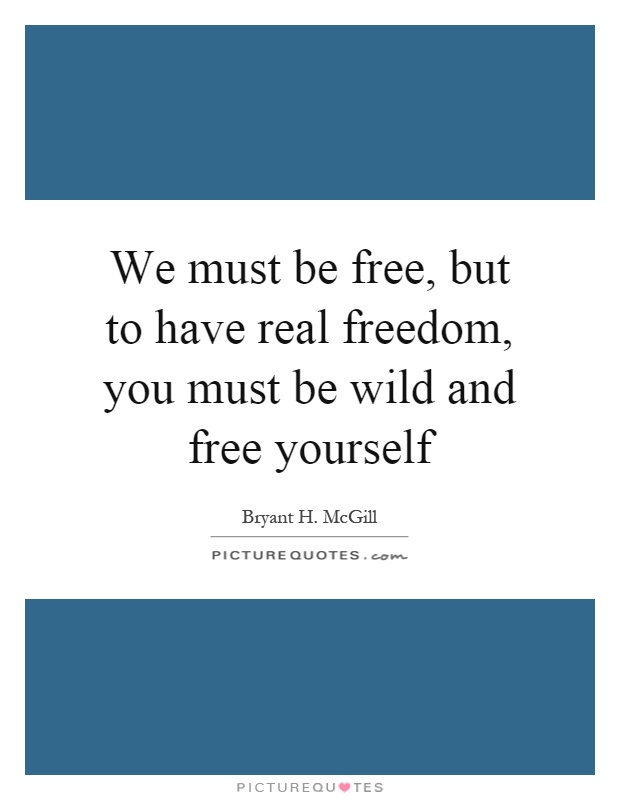 We must be free, but to have real freedom, you must be wild and free yourself Picture Quote #1